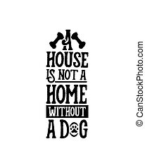 A house is not a home without a dog.Hand drawn typography poster design.