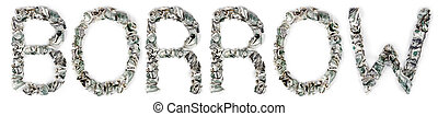The word 'borrow', made out of crimped 100$ bills. Isolated on white background.