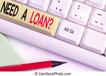 Handwriting text writing Need A Loan Question. Conceptual photo asking he need money expected paid back with interest