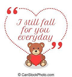 Inspirational love quote. I still fall for you everyday.