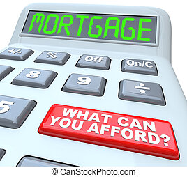 The word Mortgage on a calculator digital display, symbolizing being borrowing money and figuring out the interest rate, and a red button with the words What Can You Afford?
